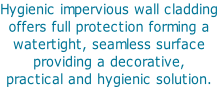 Hygienic impervious wall cladding offers full protection forming a  watertight, seamless surface  providing a decorative,  practical and hygienic solution.